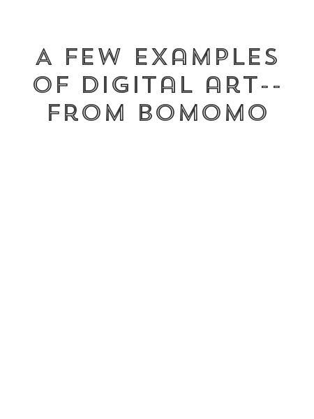 A few examples of digital art-- from bomomo