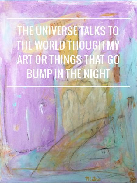 The Universe Talks to the World Though My Art or Things That Go Bump in the Night