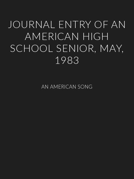JOURNAL ENTRY OF AN AMERICAN HIGH SCHOOL SENIOR, MAY, 1983